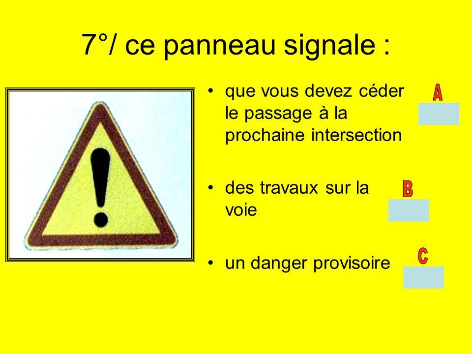 7°/ ce panneau signale : que vous devez céder le passage à la prochaine intersection. des travaux sur la voie.