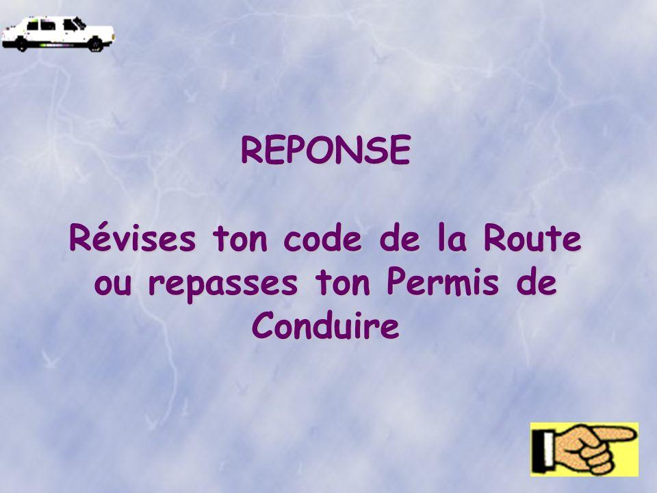 REPONSE Révises ton code de la Route ou repasses ton Permis de Conduire