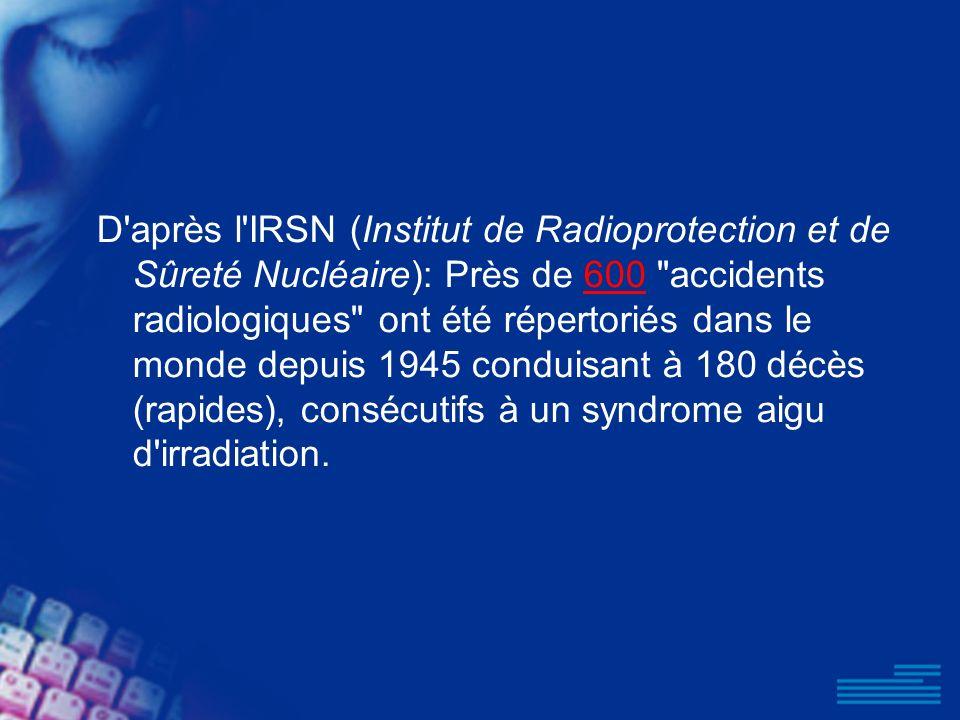 D après l IRSN (Institut de Radioprotection et de Sûreté Nucléaire): Près de 600 accidents radiologiques ont été répertoriés dans le monde depuis 1945 conduisant à 180 décès (rapides), consécutifs à un syndrome aigu d irradiation.
