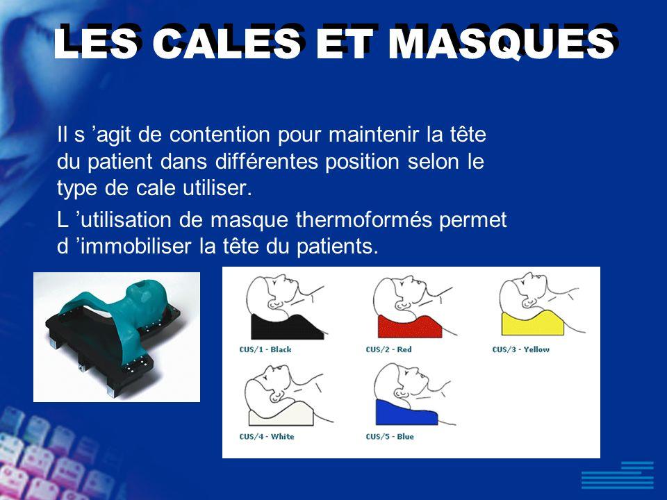 LES CALES ET MASQUES Il s 'agit de contention pour maintenir la tête du patient dans différentes position selon le type de cale utiliser.