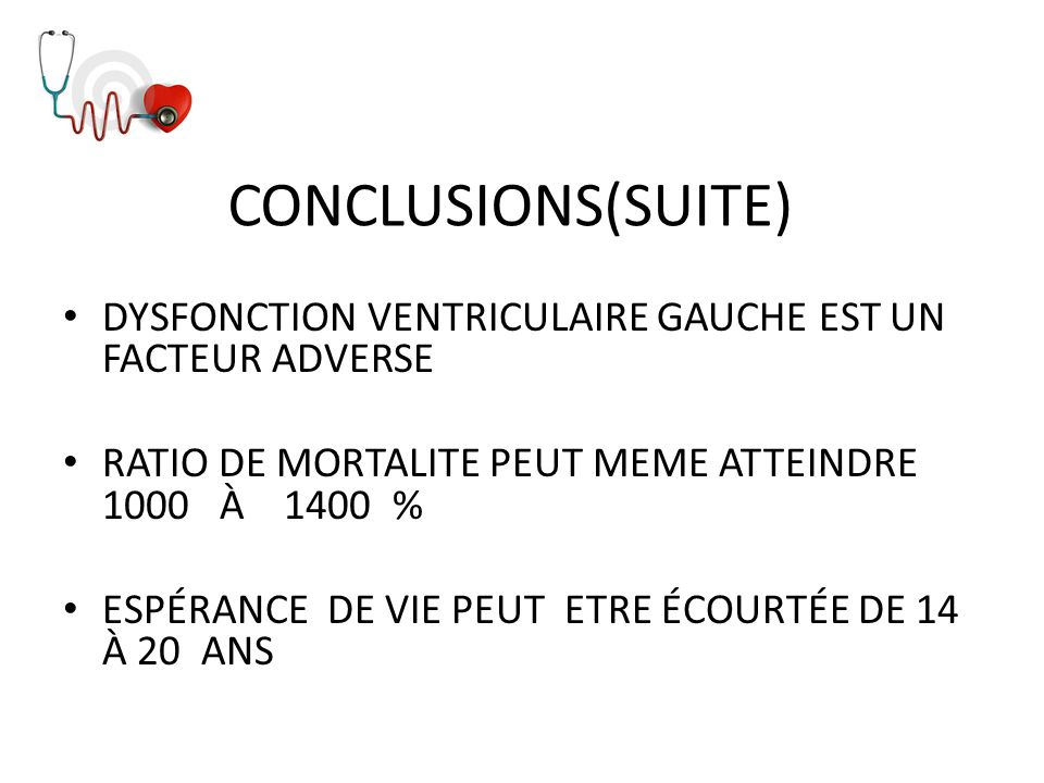 CONCLUSIONS(SUITE) DYSFONCTION VENTRICULAIRE GAUCHE EST UN FACTEUR ADVERSE. RATIO DE MORTALITE PEUT MEME ATTEINDRE 1000 À 1400 %