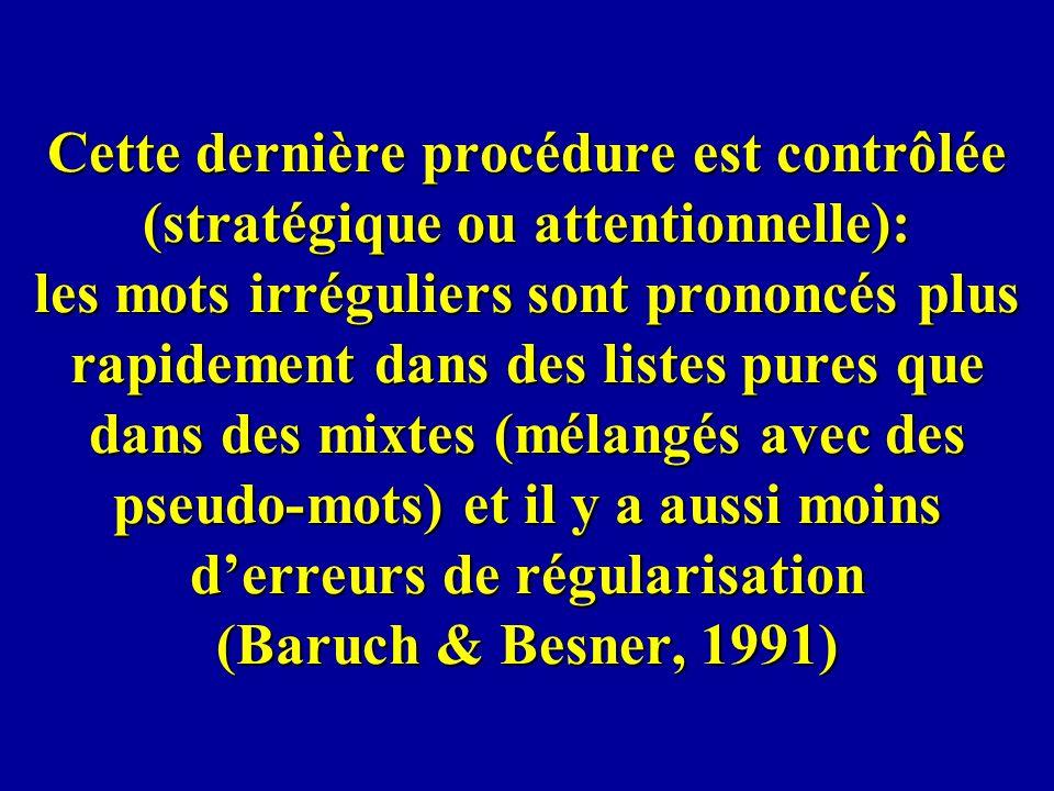 Cette dernière procédure est contrôlée (stratégique ou attentionnelle): les mots irréguliers sont prononcés plus rapidement dans des listes pures que dans des mixtes (mélangés avec des pseudo-mots) et il y a aussi moins d'erreurs de régularisation (Baruch & Besner, 1991)