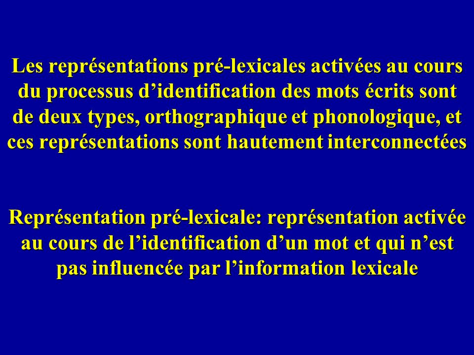 Les représentations pré-lexicales activées au cours du processus d'identification des mots écrits sont de deux types, orthographique et phonologique, et ces représentations sont hautement interconnectées Représentation pré-lexicale: représentation activée au cours de l'identification d'un mot et qui n'est pas influencée par l'information lexicale