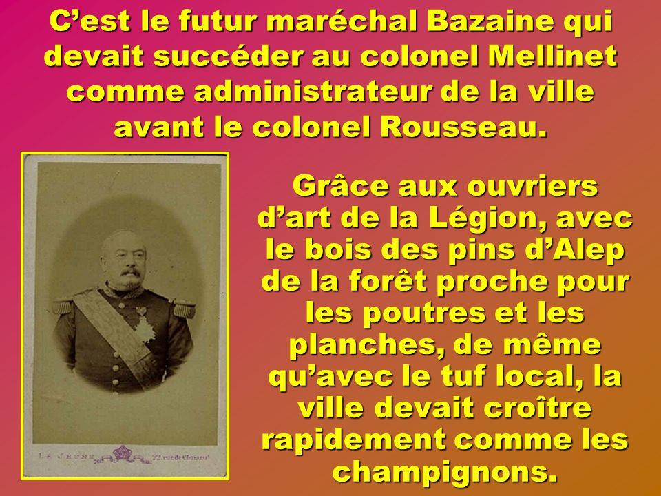 C'est le futur maréchal Bazaine qui devait succéder au colonel Mellinet comme administrateur de la ville avant le colonel Rousseau.