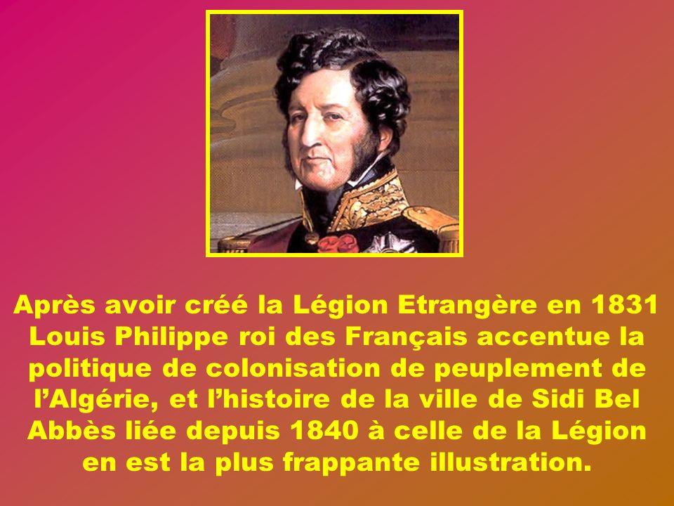 Après avoir créé la Légion Etrangère en 1831 Louis Philippe roi des Français accentue la politique de colonisation de peuplement de l'Algérie, et l'histoire de la ville de Sidi Bel Abbès liée depuis 1840 à celle de la Légion en est la plus frappante illustration.