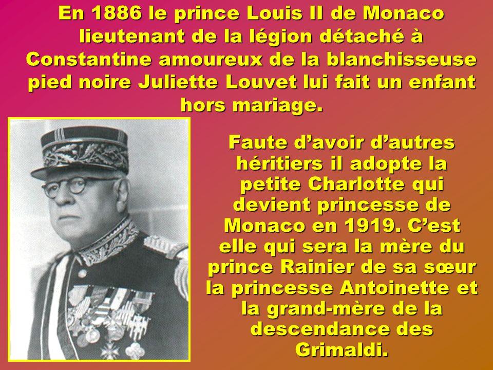 En 1886 le prince Louis II de Monaco lieutenant de la légion détaché à Constantine amoureux de la blanchisseuse pied noire Juliette Louvet lui fait un enfant hors mariage.