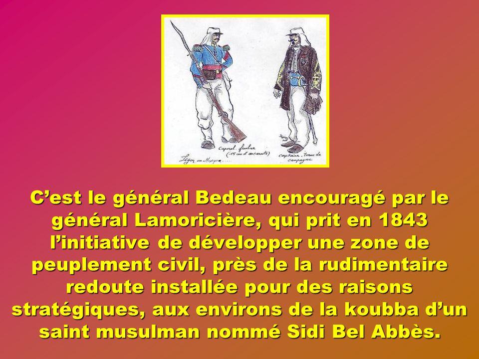 C'est le général Bedeau encouragé par le général Lamoricière, qui prit en 1843 l'initiative de développer une zone de peuplement civil, près de la rudimentaire redoute installée pour des raisons stratégiques, aux environs de la koubba d'un saint musulman nommé Sidi Bel Abbès.