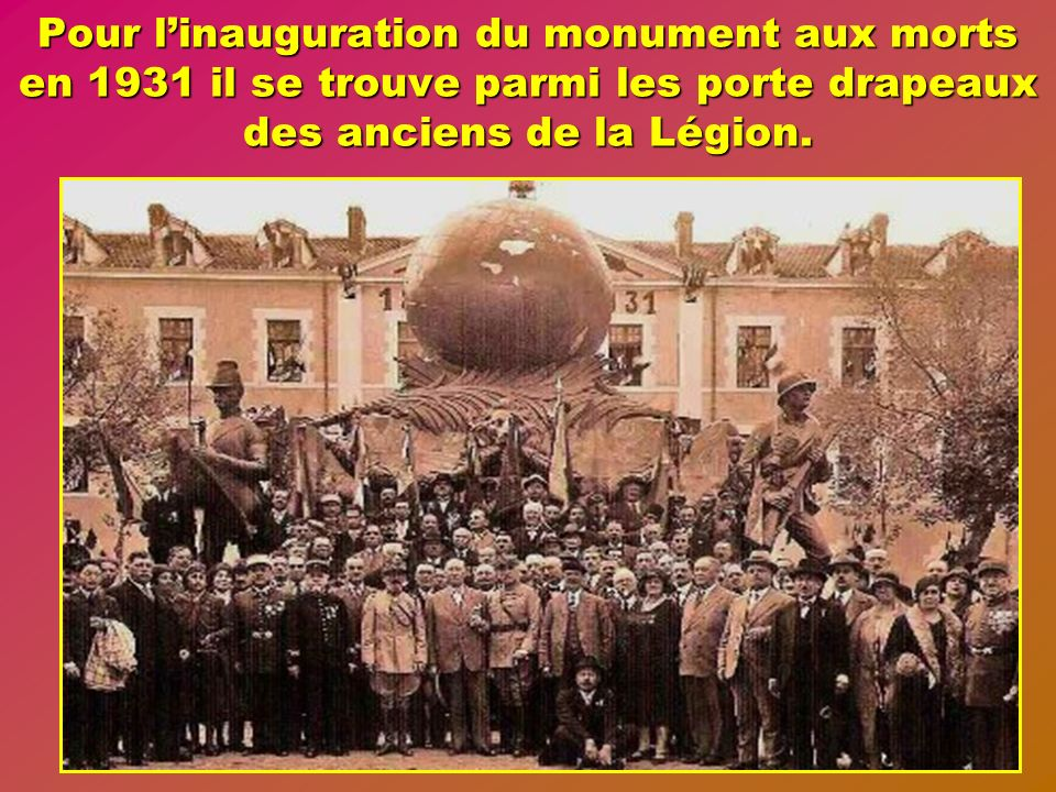 Pour l'inauguration du monument aux morts en 1931 il se trouve parmi les porte drapeaux des anciens de la Légion.