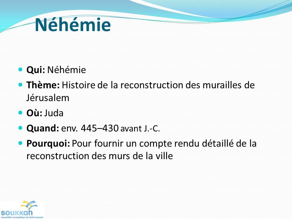 Néhémie Qui: Néhémie. Thème: Histoire de la reconstruction des murailles de Jérusalem. Où: Juda. Quand: env. 445–430 avant J.-C.