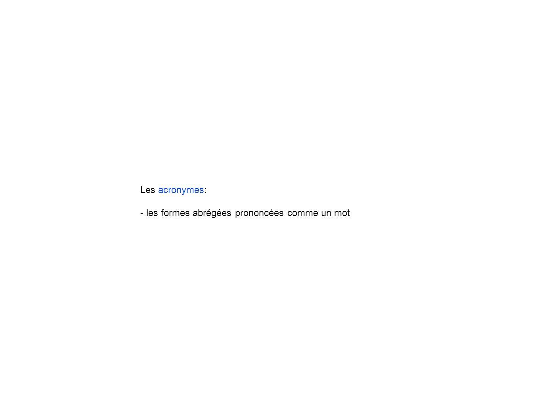 Les acronymes: - les formes abrégées prononcées comme un mot