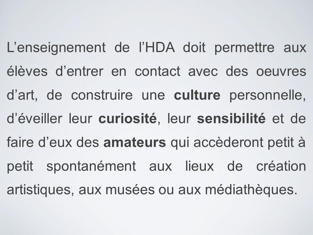 L'enseignement de l'HDA doit permettre aux élèves d'entrer en contact avec des oeuvres d'art, de construire une culture personnelle, d'éveiller leur curiosité, leur sensibilité et de faire d'eux des amateurs qui accèderont petit à petit spontanément aux lieux de création artistiques, aux musées ou aux médiathèques.