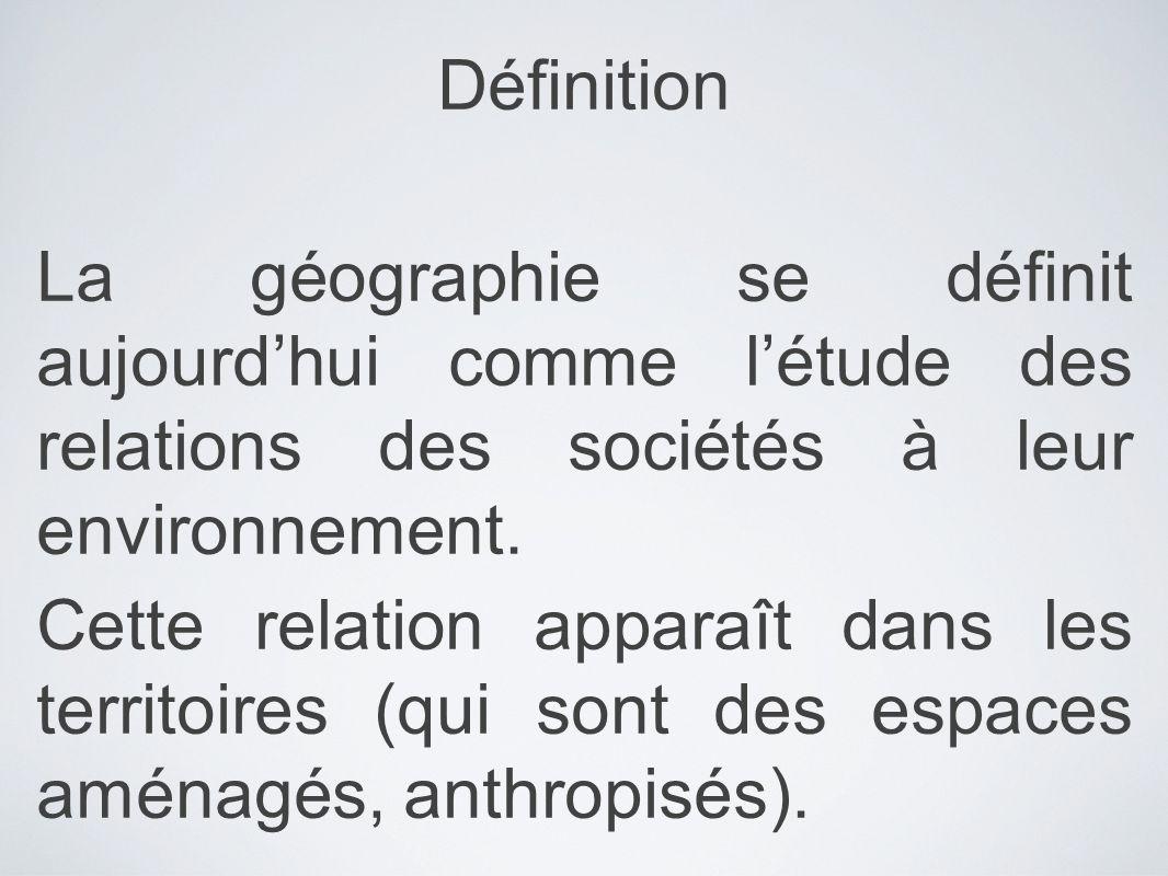 Définition La géographie se définit aujourd'hui comme l'étude des relations des sociétés à leur environnement.
