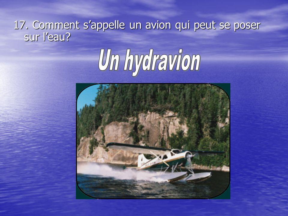 17. Comment s'appelle un avion qui peut se poser sur l'eau