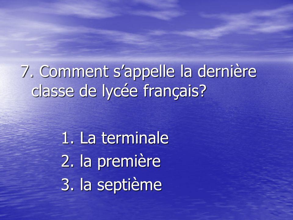 7. Comment s'appelle la dernière classe de lycée français