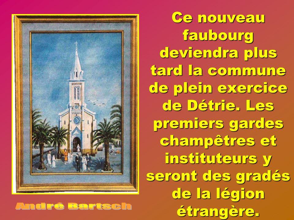 Ce nouveau faubourg deviendra plus tard la commune de plein exercice de Détrie. Les premiers gardes champêtres et instituteurs y seront des gradés de la légion étrangère.
