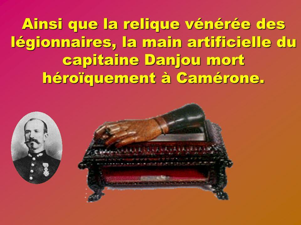 Ainsi que la relique vénérée des légionnaires, la main artificielle du capitaine Danjou mort héroïquement à Camérone.