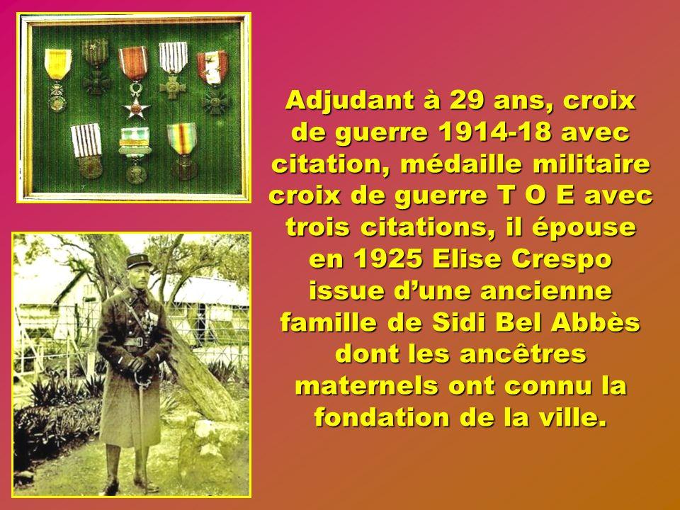 Adjudant à 29 ans, croix de guerre 1914-18 avec citation, médaille militaire croix de guerre T O E avec trois citations, il épouse en 1925 Elise Crespo issue d'une ancienne famille de Sidi Bel Abbès dont les ancêtres maternels ont connu la fondation de la ville.