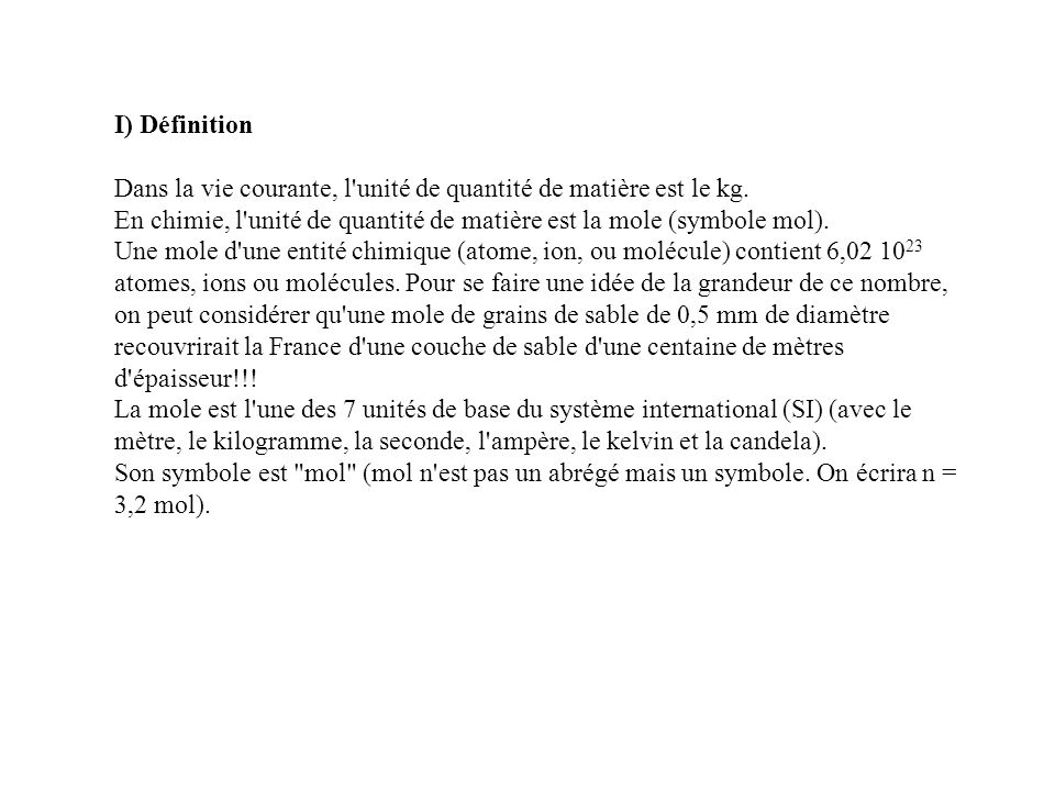 I) Définition Dans la vie courante, l unité de quantité de matière est le kg. En chimie, l unité de quantité de matière est la mole (symbole mol).