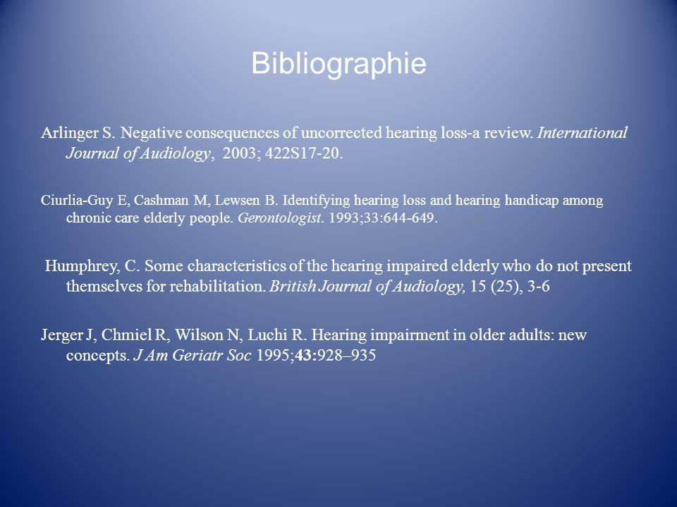 Bibliographie Arlinger S. Negative consequences of uncorrected hearing loss-a review. International Journal of Audiology, 2003; 422S17-20.