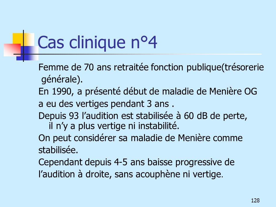 Cas clinique n°4 Femme de 70 ans retraitée fonction publique(trésorerie. générale). En 1990, a présenté début de maladie de Menière OG.