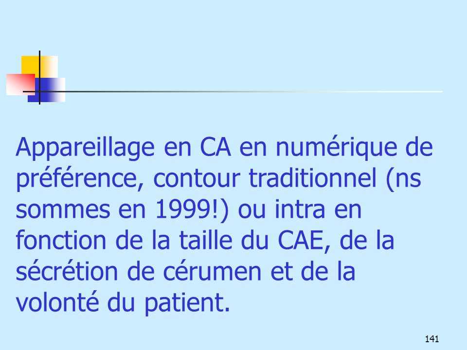 Appareillage en CA en numérique de préférence, contour traditionnel (ns sommes en 1999!) ou intra en fonction de la taille du CAE, de la sécrétion de cérumen et de la volonté du patient.