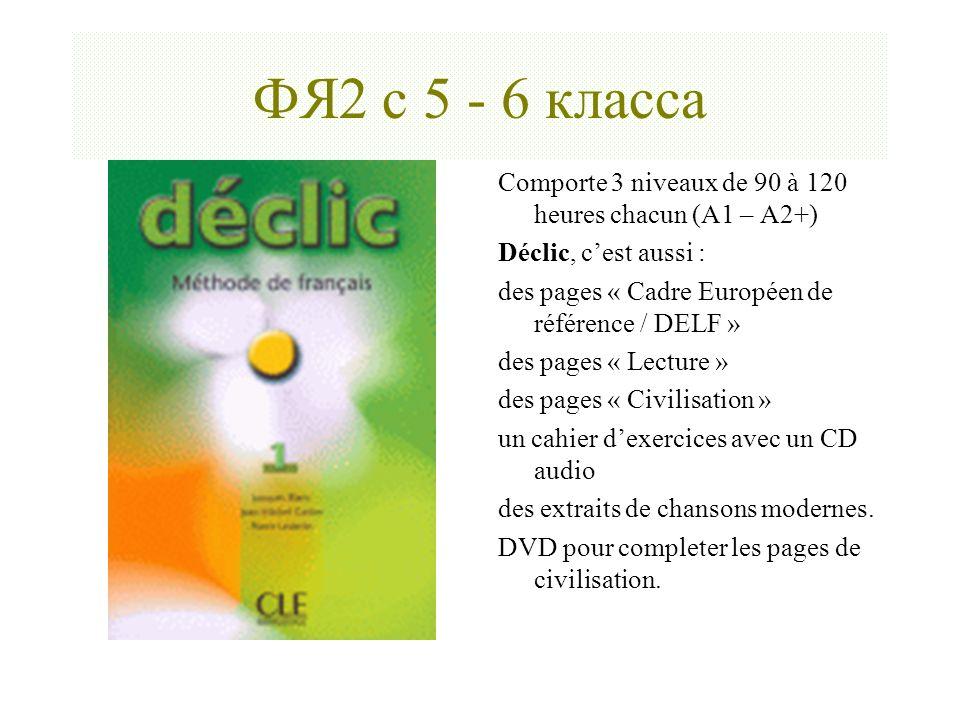 ФЯ2 с 5 - 6 класса Сomporte 3 niveaux de 90 à 120 heures chacun (А1 – А2+) Déclic, c'est aussi : des pages « Cadre Européen de référence / DELF »