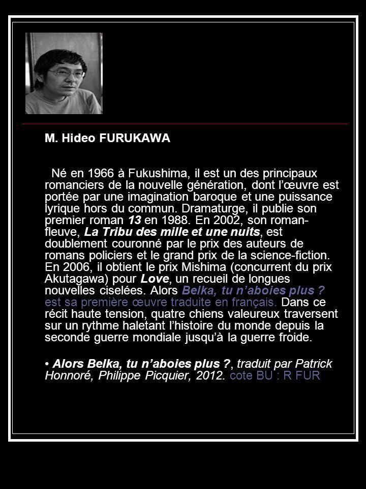 M. Hideo FURUKAWA Né en 1966 à Fukushima, il est un des principaux romanciers de la nouvelle génération, dont l'œuvre est portée par une imagination baroque et une puissance lyrique hors du commun. Dramaturge, il publie son premier roman 13 en 1988. En 2002, son roman-fleuve, La Tribu des mille et une nuits, est doublement couronné par le prix des auteurs de romans policiers et le grand prix de la science-fiction. En 2006, il obtient le prix Mishima (concurrent du prix Akutagawa) pour Love, un recueil de longues nouvelles ciselées. Alors Belka, tu n'aboies plus est sa première œuvre traduite en français. Dans ce récit haute tension, quatre chiens valeureux traversent sur un rythme haletant l'histoire du monde depuis la seconde guerre mondiale jusqu'à la guerre froide.