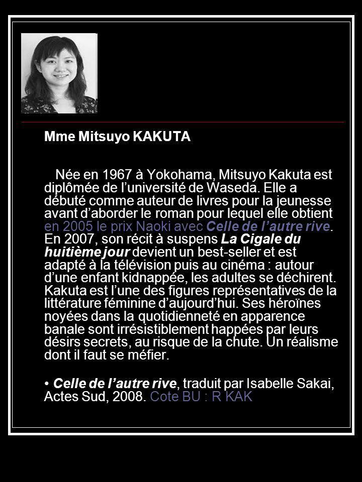 Mme Mitsuyo KAKUTA Née en 1967 à Yokohama, Mitsuyo Kakuta est diplômée de l'université de Waseda. Elle a débuté comme auteur de livres pour la jeunesse avant d'aborder le roman pour lequel elle obtient en 2005 le prix Naoki avec Celle de l'autre rive. En 2007, son récit à suspens La Cigale du huitième jour devient un best-seller et est adapté à la télévision puis au cinéma : autour d'une enfant kidnappée, les adultes se déchirent. Kakuta est l'une des figures représentatives de la littérature féminine d'aujourd'hui. Ses héroïnes noyées dans la quotidienneté en apparence banale sont irrésistiblement happées par leurs désirs secrets, au risque de la chute. Un réalisme dont il faut se méfier.