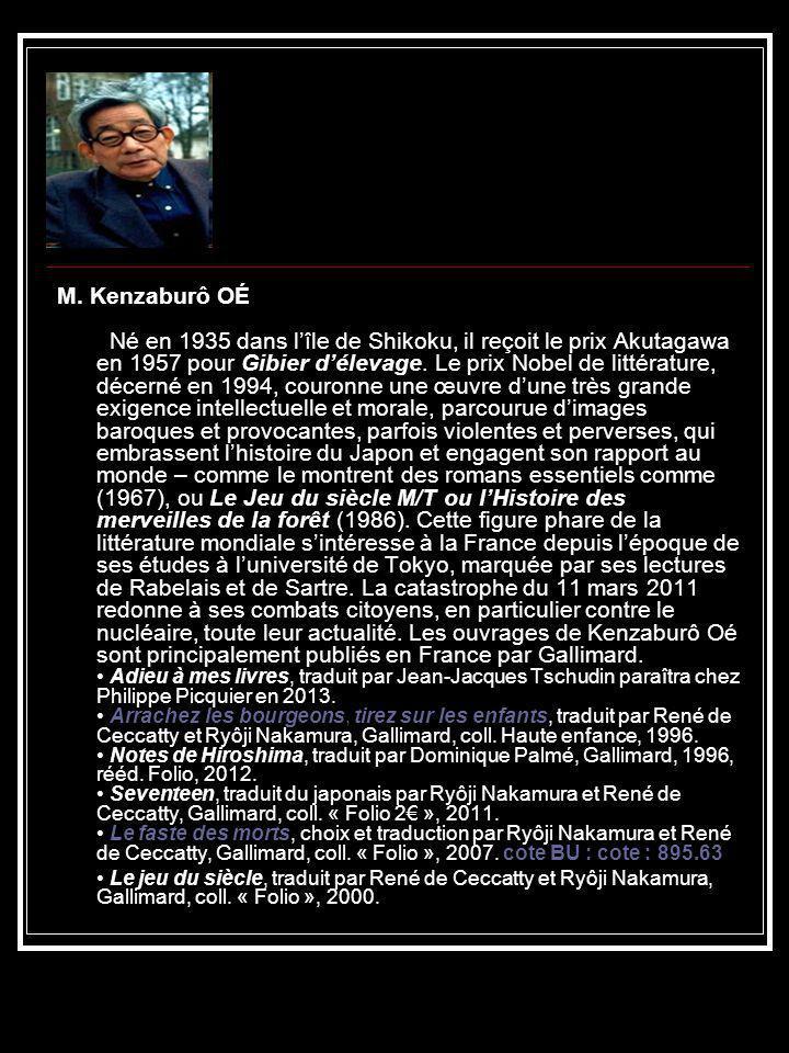 M. Kenzaburô OÉ Né en 1935 dans l'île de Shikoku, il reçoit le prix Akutagawa en 1957 pour Gibier d'élevage. Le prix Nobel de littérature, décerné en 1994, couronne une œuvre d'une très grande exigence intellectuelle et morale, parcourue d'images baroques et provocantes, parfois violentes et perverses, qui embrassent l'histoire du Japon et engagent son rapport au monde – comme le montrent des romans essentiels comme (1967), ou Le Jeu du siècle M/T ou l'Histoire des merveilles de la forêt (1986). Cette figure phare de la littérature mondiale s'intéresse à la France depuis l'époque de ses études à l'université de Tokyo, marquée par ses lectures de Rabelais et de Sartre. La catastrophe du 11 mars 2011 redonne à ses combats citoyens, en particulier contre le nucléaire, toute leur actualité. Les ouvrages de Kenzaburô Oé sont principalement publiés en France par Gallimard. • Adieu à mes livres, traduit par Jean-Jacques Tschudin paraîtra chez Philippe Picquier en 2013. • Arrachez les bourgeons, tirez sur les enfants, traduit par René de Ceccatty et Ryôji Nakamura, Gallimard, coll. Haute enfance, 1996. • Notes de Hiroshima, traduit par Dominique Palmé, Gallimard, 1996, rééd. Folio, 2012. • Seventeen, traduit du japonais par Ryôji Nakamura et René de Ceccatty, Gallimard, coll. « Folio 2€ », 2011. • Le faste des morts, choix et traduction par Ryôji Nakamura et René de Ceccatty, Gallimard, coll. « Folio », 2007. cote BU : cote : 895.63