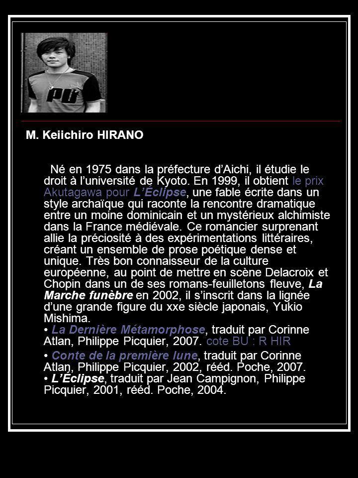 M. Keiichiro HIRANO Né en 1975 dans la préfecture d'Aichi, il étudie le droit à l'université de Kyoto. En 1999, il obtient le prix Akutagawa pour L'Éclipse, une fable écrite dans un style archaïque qui raconte la rencontre dramatique entre un moine dominicain et un mystérieux alchimiste dans la France médiévale. Ce romancier surprenant allie la préciosité à des expérimentations littéraires, créant un ensemble de prose poétique dense et unique. Très bon connaisseur de la culture européenne, au point de mettre en scène Delacroix et Chopin dans un de ses romans-feuilletons fleuve, La Marche funèbre en 2002, il s'inscrit dans la lignée d'une grande figure du xxe siècle japonais, Yukio Mishima. • La Dernière Métamorphose, traduit par Corinne Atlan, Philippe Picquier, 2007. cote BU : R HIR