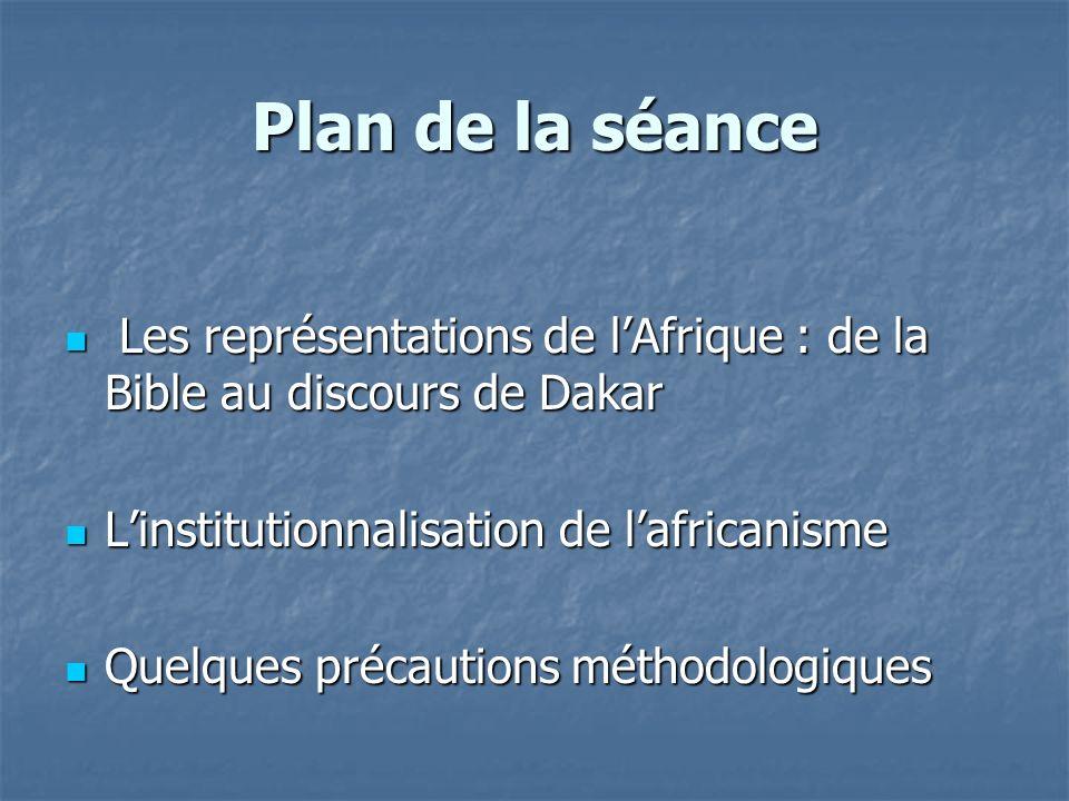 Plan de la séance Les représentations de l'Afrique : de la Bible au discours de Dakar. L'institutionnalisation de l'africanisme.