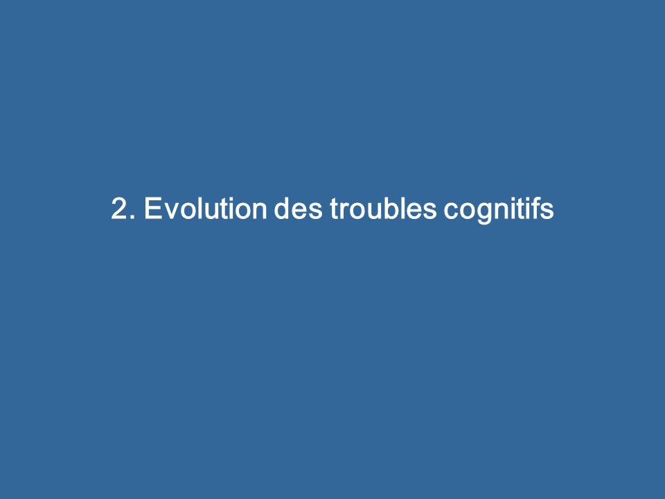 2. Evolution des troubles cognitifs