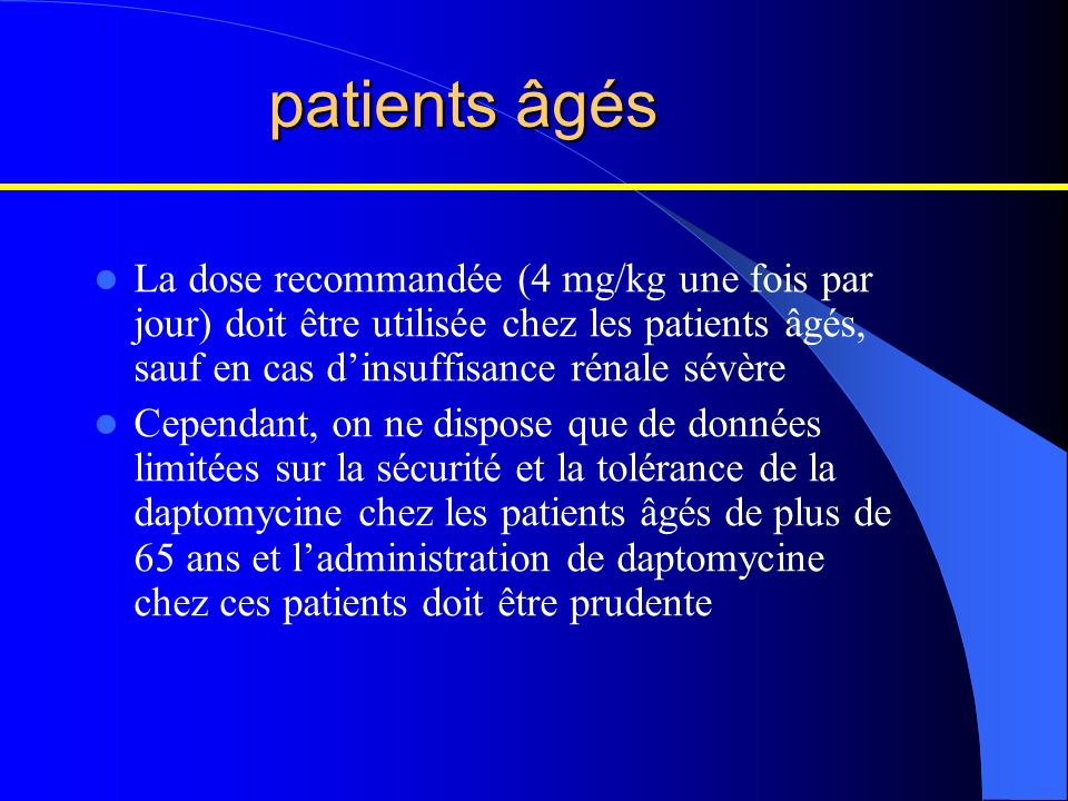 patients âgés La dose recommandée (4 mg/kg une fois par jour) doit être utilisée chez les patients âgés, sauf en cas d'insuffisance rénale sévère.