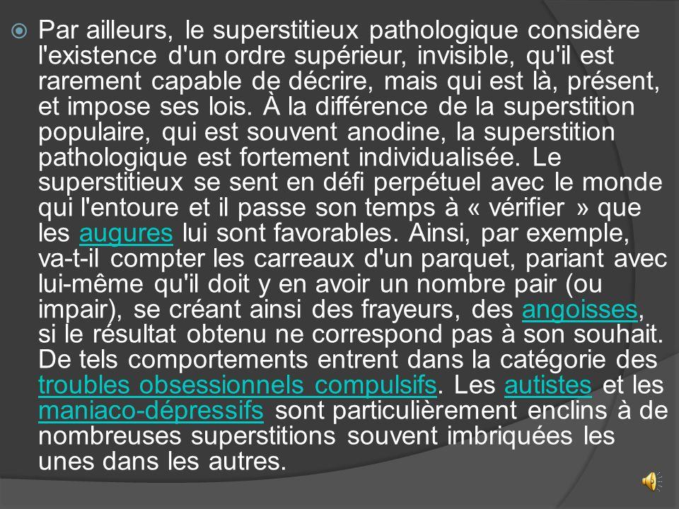 Par ailleurs, le superstitieux pathologique considère l existence d un ordre supérieur, invisible, qu il est rarement capable de décrire, mais qui est là, présent, et impose ses lois.
