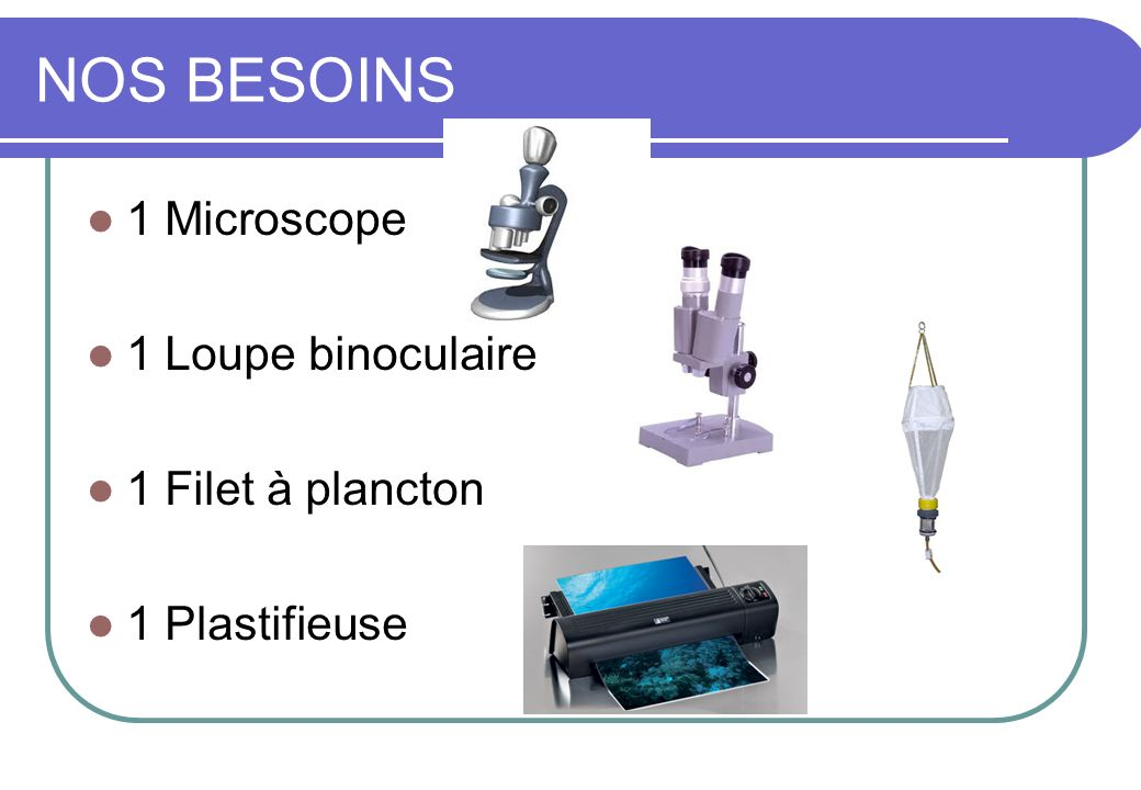 NOS BESOINS 1 Microscope 1 Loupe binoculaire 1 Filet à plancton