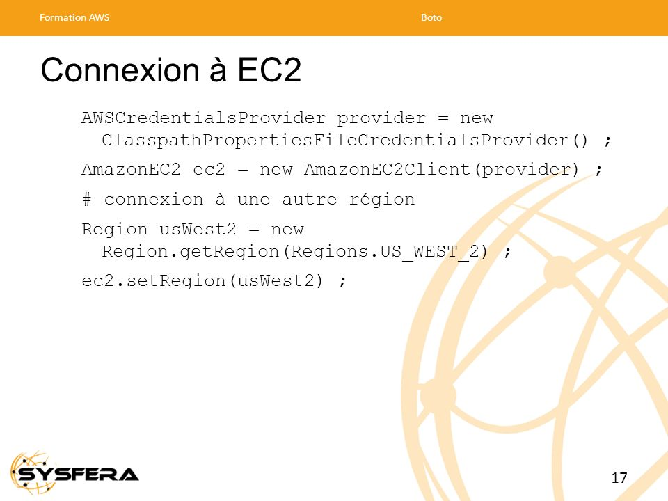 Formation AWS Boto. Connexion à EC2. AWSCredentialsProvider provider = new ClasspathPropertiesFileCredentialsProvider() ;