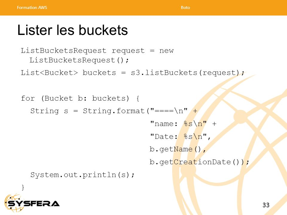 Formation AWS Boto. Lister les buckets. ListBucketsRequest request = new ListBucketsRequest(); List<Bucket> buckets = s3.listBuckets(request);