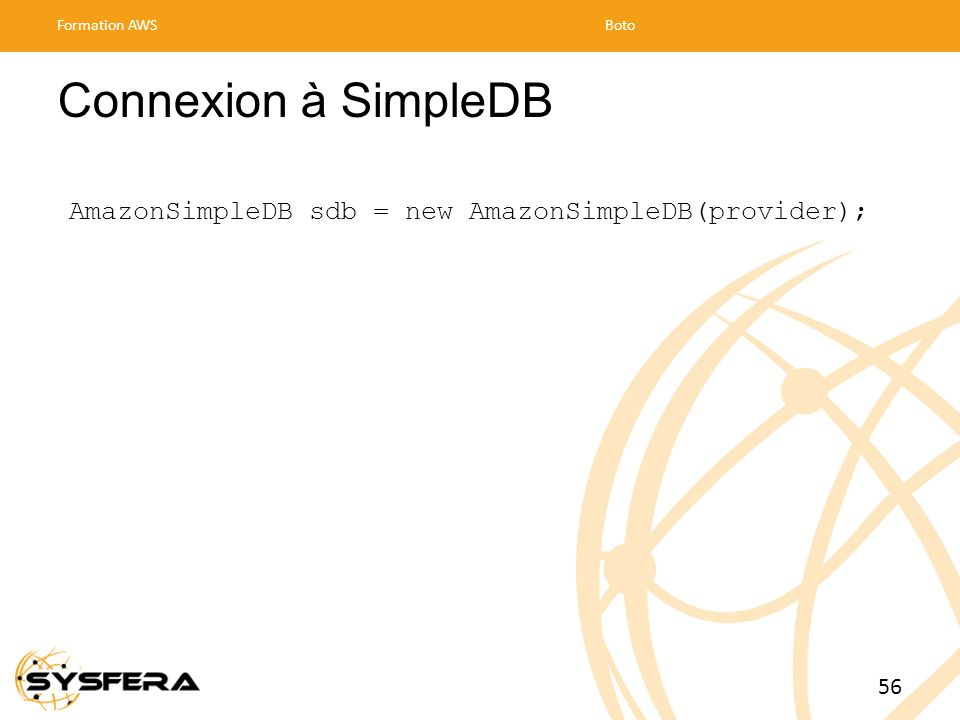 Formation AWS Boto. Connexion à SimpleDB. AmazonSimpleDB sdb = new AmazonSimpleDB(provider); 56.