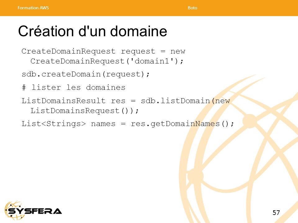 Formation AWS Boto. Création d un domaine. CreateDomainRequest request = new CreateDomainRequest( domain1 );
