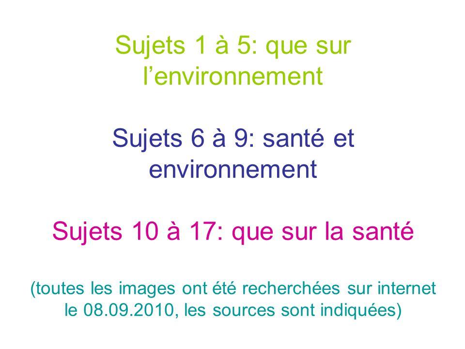 Sujets 1 à 5: que sur l'environnement Sujets 6 à 9: santé et environnement Sujets 10 à 17: que sur la santé (toutes les images ont été recherchées sur internet le 08.09.2010, les sources sont indiquées)