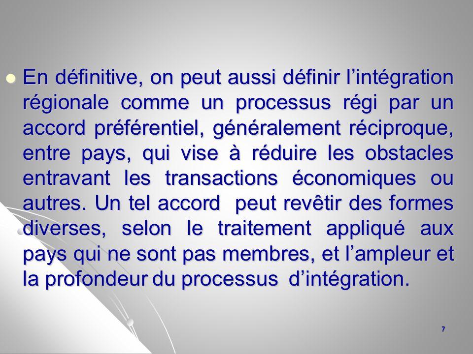 En définitive, on peut aussi définir l'intégration régionale comme un processus régi par un accord préférentiel, généralement réciproque, entre pays, qui vise à réduire les obstacles entravant les transactions économiques ou autres.