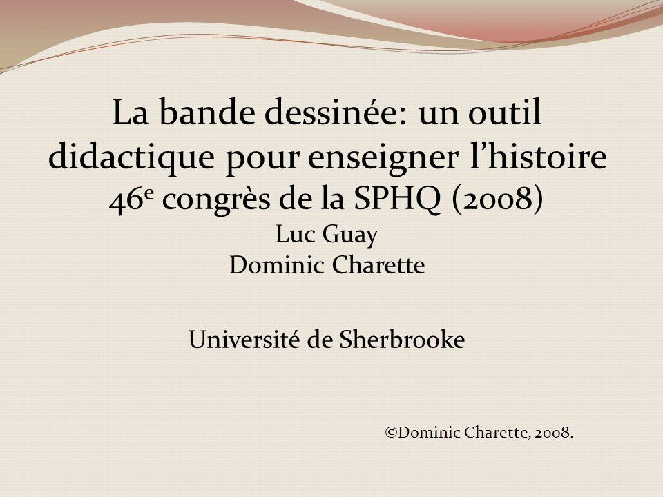 La bande dessinée: un outil didactique pour enseigner l'histoire 46e congrès de la SPHQ (2008) Luc Guay Dominic Charette Université de Sherbrooke