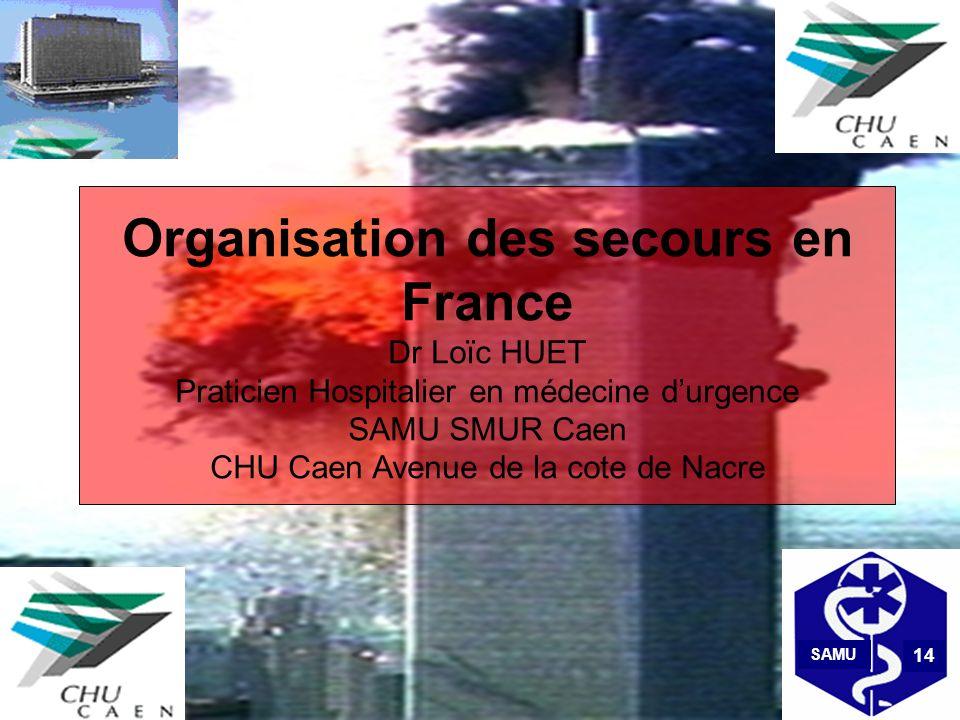 Organisation des secours en France Dr Loïc HUET Praticien Hospitalier en médecine d'urgence SAMU SMUR Caen CHU Caen Avenue de la cote de Nacre