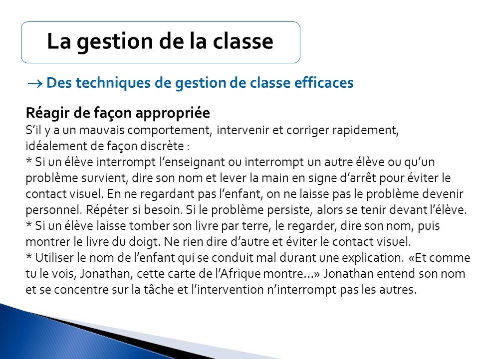 La gestion de la classe  Des techniques de gestion de classe efficaces. Réagir de façon appropriée.