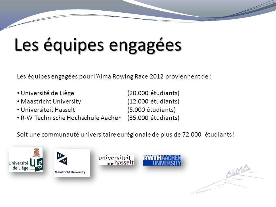 Les équipes engagées Les équipes engagées pour l'Alma Rowing Race 2012 proviennent de : Université de Liège (20.000 étudiants)