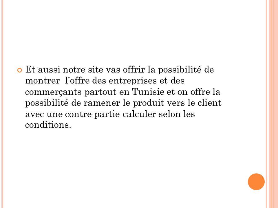 Et aussi notre site vas offrir la possibilité de montrer l'offre des entreprises et des commerçants partout en Tunisie et on offre la possibilité de ramener le produit vers le client avec une contre partie calculer selon les conditions.