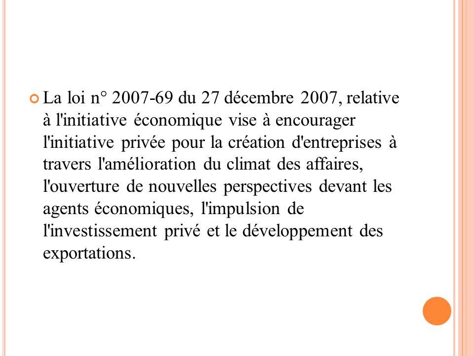 La loi n° 2007-69 du 27 décembre 2007, relative à l initiative économique vise à encourager l initiative privée pour la création d entreprises à travers l amélioration du climat des affaires, l ouverture de nouvelles perspectives devant les agents économiques, l impulsion de l investissement privé et le développement des exportations.