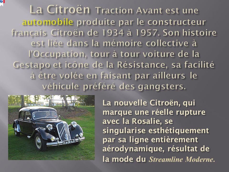 La Citroën Traction Avant est une automobile produite par le constructeur français Citroën de 1934 à 1957. Son histoire est liée dans la mémoire collective à l Occupation, tour à tour voiture de la Gestapo et icône de la Résistance, sa facilité à être volée en faisant par ailleurs le véhicule préféré des gangsters.