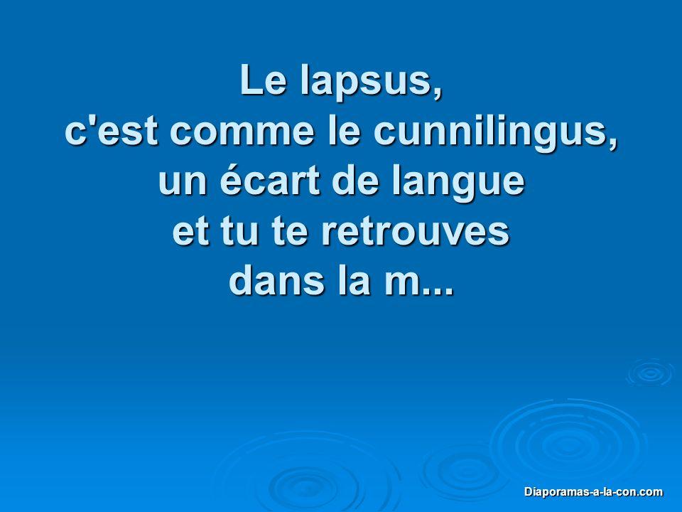Le lapsus, c est comme le cunnilingus, un écart de langue et tu te retrouves dans la m...