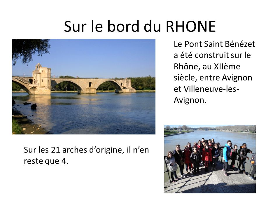 Sur le bord du RHONE Le Pont Saint Bénézet a été construit sur le Rhône, au XIIème siècle, entre Avignon et Villeneuve-les-Avignon.